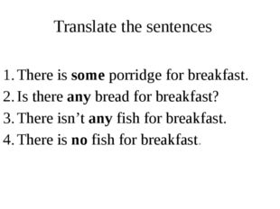 Translate the sentences There is some porridge for breakfast. Is there any br