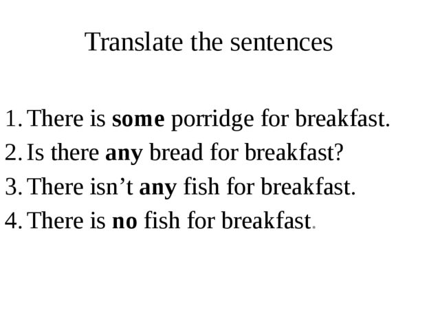 Translate the sentences There is some porridge for breakfast. Is there any br...
