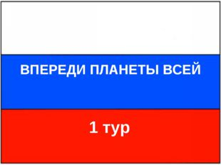 ВПЕРЕДИ ПЛАНЕТЫ ВСЕЙ 1 тур