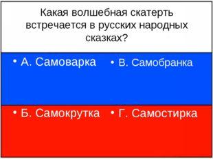 Какая волшебная скатерть встречается в русских народных сказках? А. Самоварка