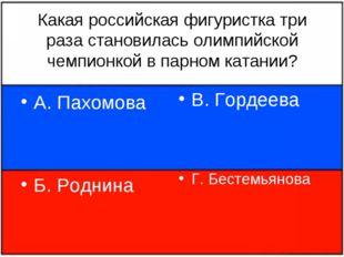 Какая российская фигуристка три раза становилась олимпийской чемпионкой в пар