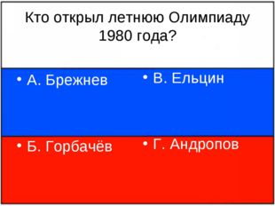 Кто открыл летнюю Олимпиаду 1980 года? А. Брежнев Б. Горбачёв В. Ельцин Г. Ан