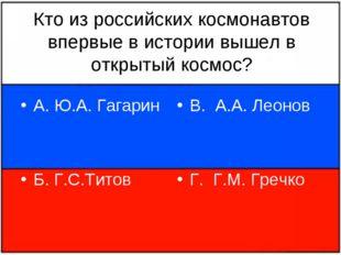 Кто из российских космонавтов впервые в истории вышел в открытый космос? А. Ю