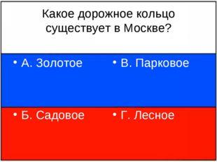 Какое дорожное кольцо существует в Москве? А. Золотое Б. Садовое В. Парковое