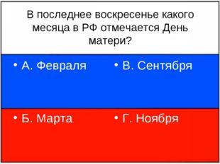 В последнее воскресенье какого месяца в РФ отмечается День матери? А. Февраля