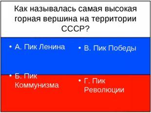 Как называлась самая высокая горная вершина на территории СССР? А. Пик Ленина