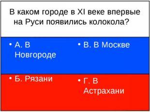 В каком городе в XI веке впервые на Руси появились колокола? А. В Новгороде Б