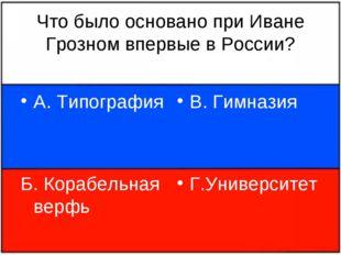 Что было основано при Иване Грозном впервые в России? А. Типография Б. Корабе