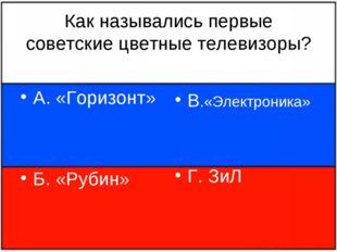 Как назывались первые советские цветные телевизоры? А. «Горизонт» Б. «Рубин»