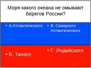 Моря какого океана не омывают берегов России? А.Атлантического Б. Тихого В. С