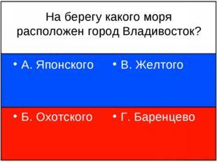 На берегу какого моря расположен город Владивосток? А. Японского Б. Охотского