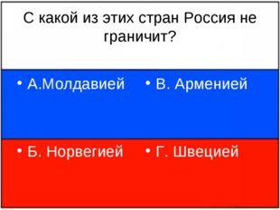 С какой из этих стран Россия не граничит? А.Молдавией Б. Норвегией В. Армение