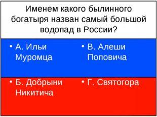 Именем какого былинного богатыря назван самый большой водопад в России? А. Ил