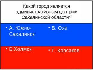 Какой город является административным центром Сахалинской области? А. Южно-Са
