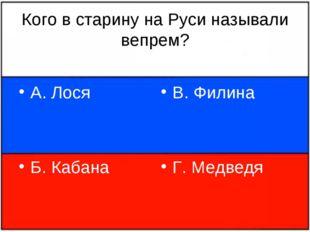 Кого в старину на Руси называли вепрем? А. Лося Б. Кабана В. Филина Г. Медведя