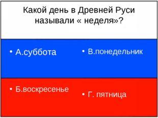 Какой день в Древней Руси называли « неделя»? А.суббота Б.воскресенье В.понед