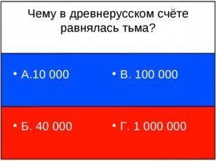 Чему в древнерусском счёте равнялась тьма? А.10 000 Б. 40 000 В. 100 000 Г. 1