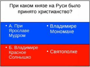 При каком князе на Руси было принято христианство? А. При Ярославе Мудром Б.