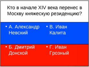 Кто в начале XIV века перенес в Москву княжескую резиденцию? А. Александр Нев