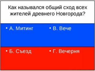 Как назывался общий сход всех жителей древнего Новгорода? А. Митинг Б. Съезд