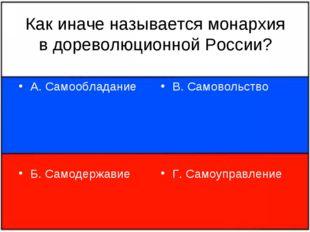Как иначе называется монархия в дореволюционной России? А. Самообладание Б. С