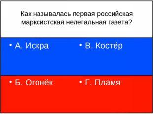 Как называлась первая российская марксистская нелегальная газета? А. Искра Б.