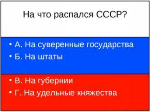 На что распался СССР? А. На суверенные государства Б. На штаты В. На губернии