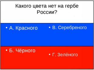 Какого цвета нет на гербе России? А. Красного Б. Чёрного В. Серебреного Г. Зе