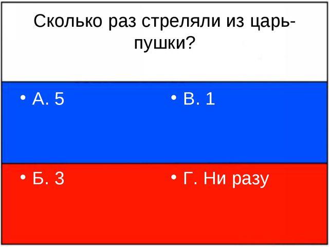 Сколько раз стреляли из царь-пушки? А. 5 Б. 3 В. 1 Г. Ни разу