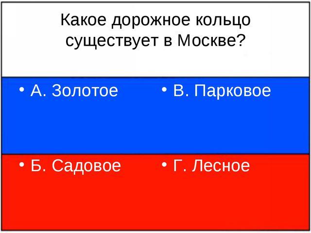 Какое дорожное кольцо существует в Москве? А. Золотое Б. Садовое В. Парковое...