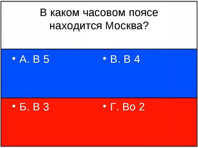 В каком часовом поясе находится Москва? А. В 5 Б. В 3 В. В 4 Г. Во 2