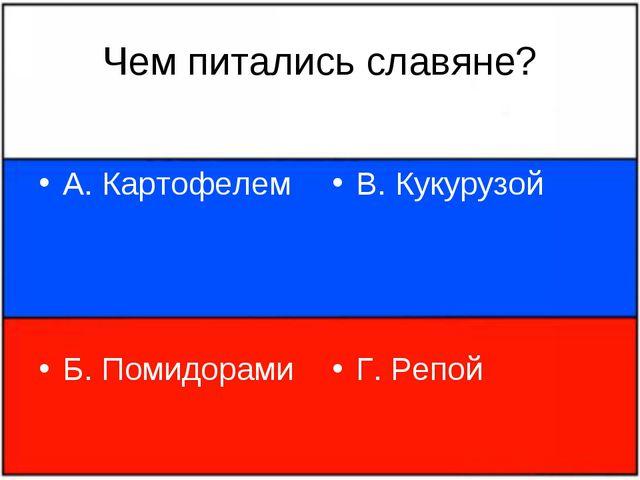 Чем питались славяне? А. Картофелем Б. Помидорами В. Кукурузой Г. Репой