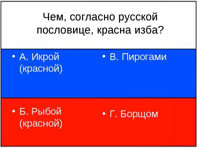 Чем, согласно русской пословице, красна изба? А. Икрой (красной) Б. Рыбой (кр...