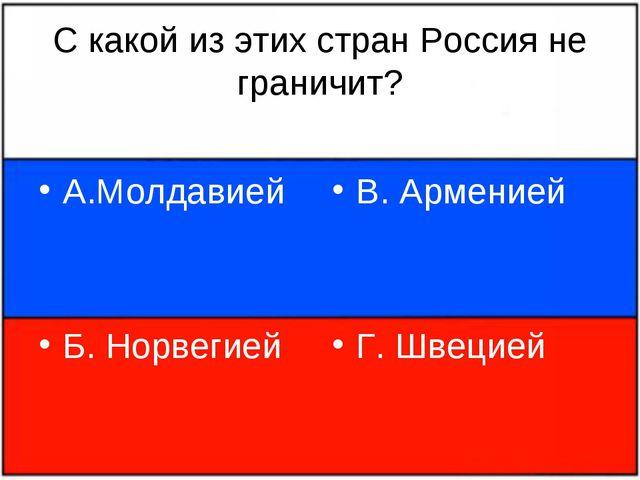 С какой из этих стран Россия не граничит? А.Молдавией Б. Норвегией В. Армение...