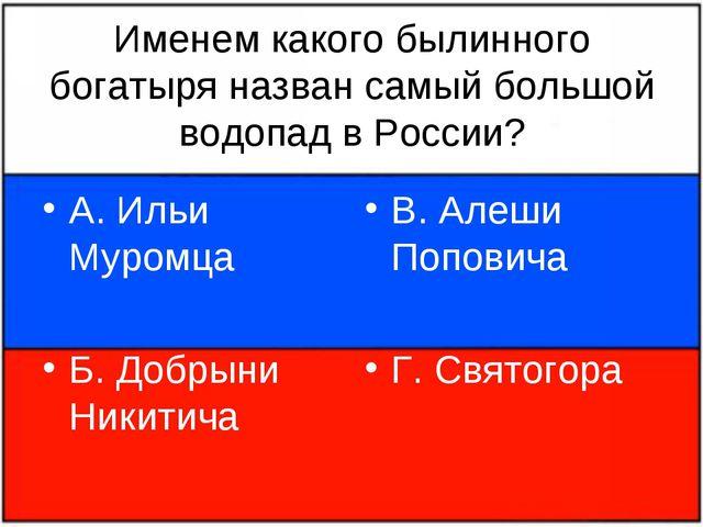 Именем какого былинного богатыря назван самый большой водопад в России? А. Ил...