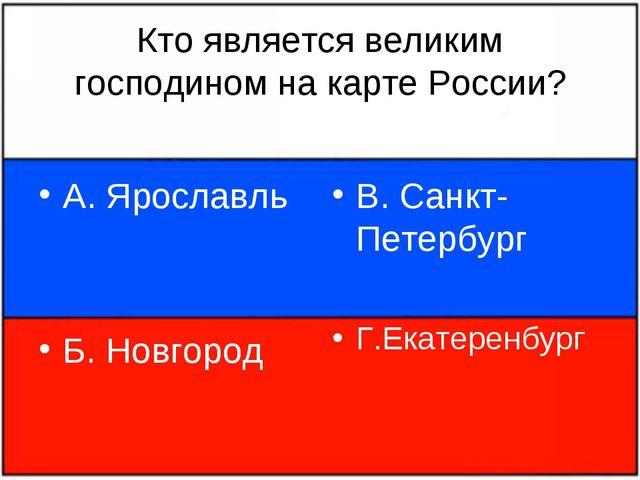 Кто является великим господином на карте России? А. Ярославль Б. Новгород В....