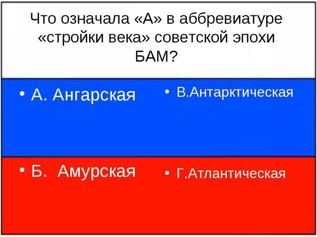 Что означала «А» в аббревиатуре «стройки века» советской эпохи БАМ? А. Ангарс...