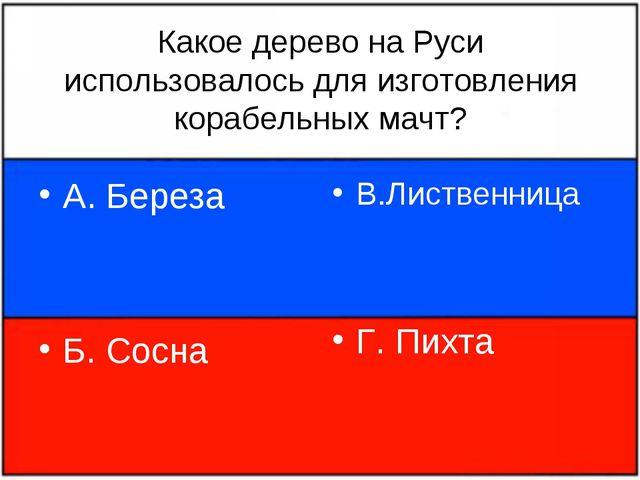 Какое дерево на Руси использовалось для изготовления корабельных мачт? А. Бер...