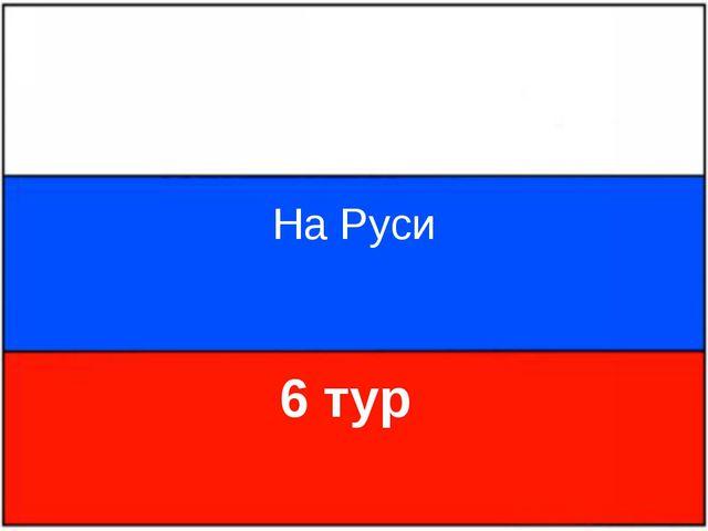 На Руси 6 тур