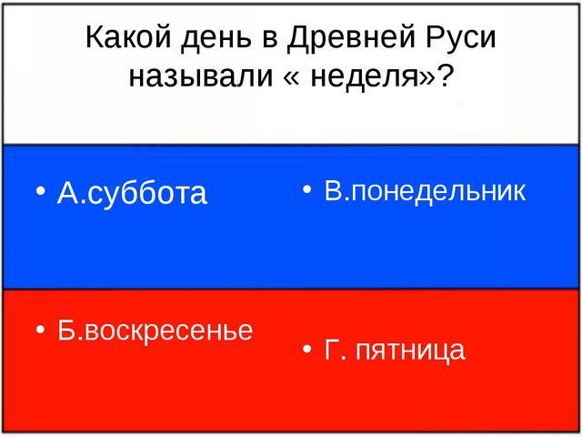 Какой день в Древней Руси называли « неделя»? А.суббота Б.воскресенье В.понед...