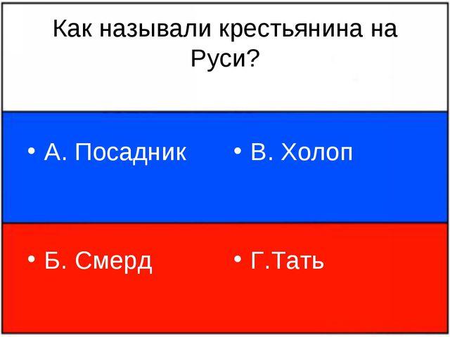 Как называли крестьянина на Руси? А. Посадник Б. Смерд В. Холоп Г.Тать