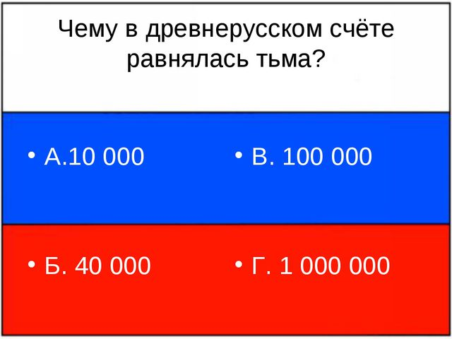 Чему в древнерусском счёте равнялась тьма? А.10 000 Б. 40 000 В. 100 000 Г. 1...