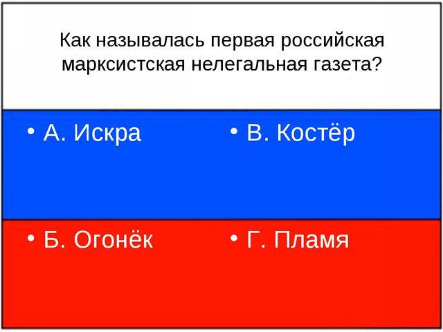 Как называлась первая российская марксистская нелегальная газета? А. Искра Б....