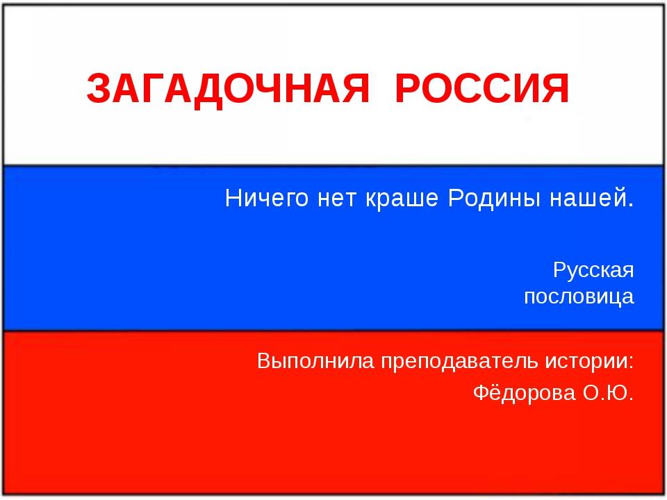 ЗАГАДОЧНАЯ РОССИЯ Ничего нет краше Родины нашей. Русская пословица Выполнила...