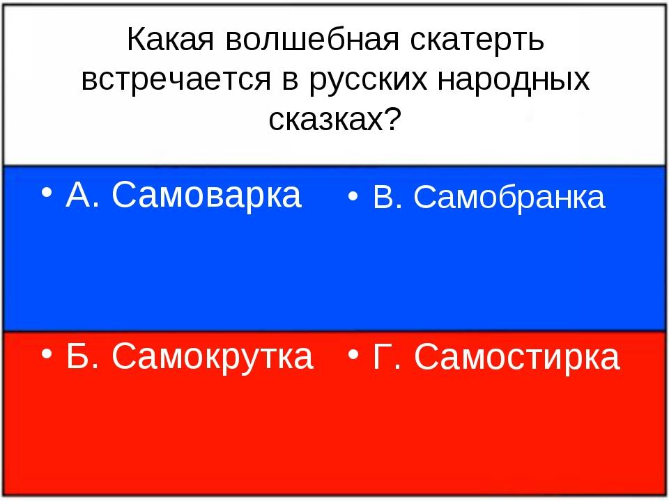 Какая волшебная скатерть встречается в русских народных сказках? А. Самоварка...
