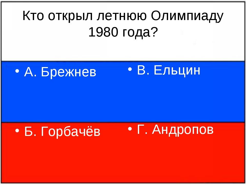 Кто открыл летнюю Олимпиаду 1980 года? А. Брежнев Б. Горбачёв В. Ельцин Г. Ан...