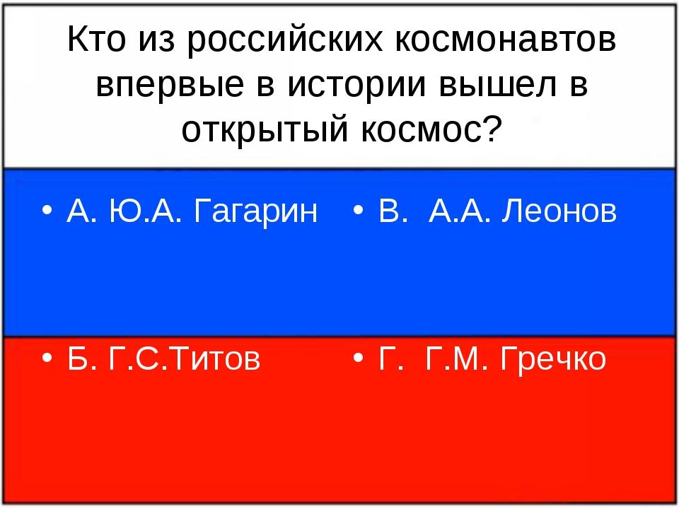 Кто из российских космонавтов впервые в истории вышел в открытый космос? А. Ю...