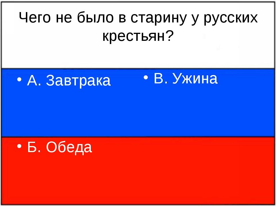 Чего не было в старину у русских крестьян? А. Завтрака Б. Обеда В. Ужина