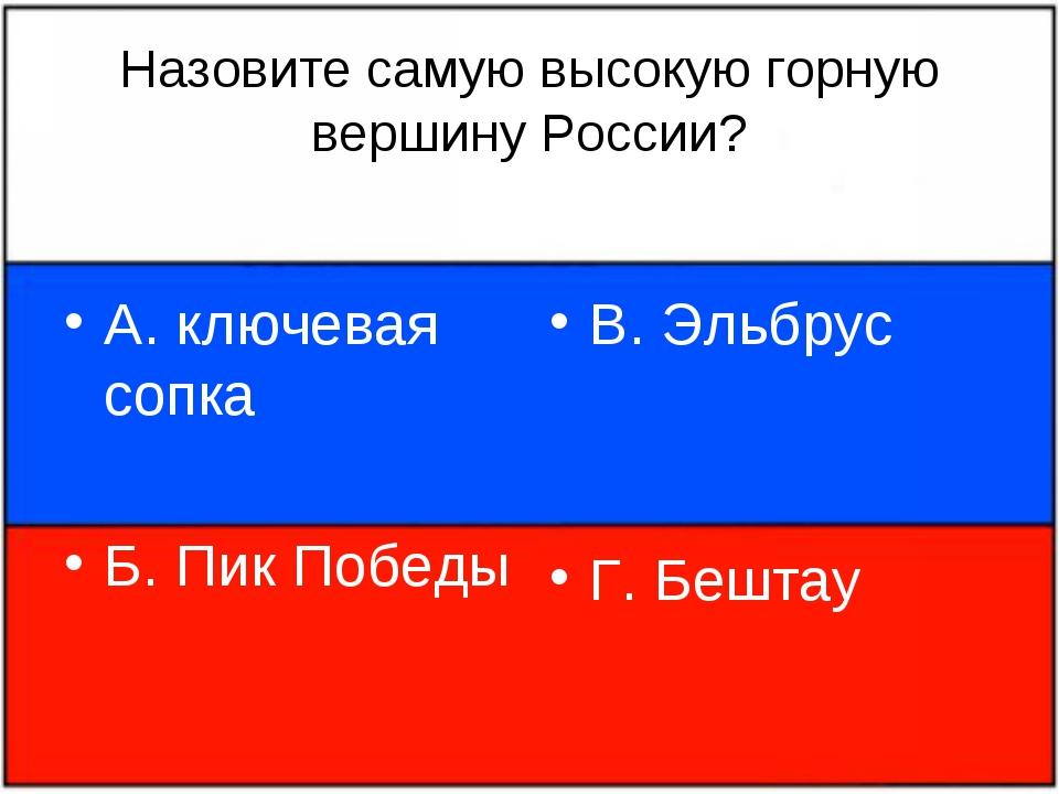 Назовите самую высокую горную вершину России? А. ключевая сопка Б. Пик Победы...