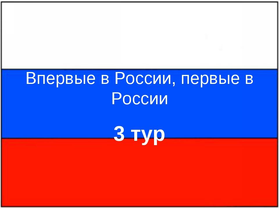 Впервые в России, первые в России 3 тур